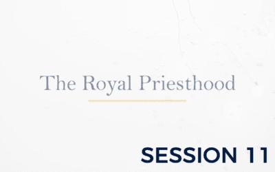 The Royal Priesthood – Session 11