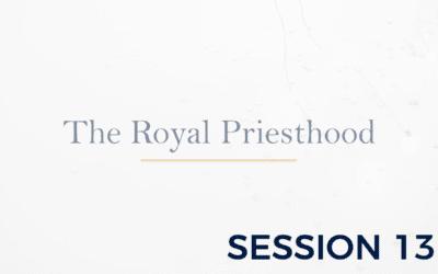 The Royal Priesthood – Session 13