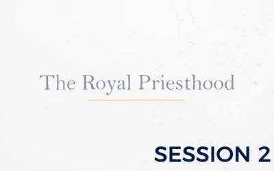 The Royal Priesthood – Session 2