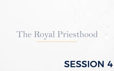 The Royal Priesthood – Session 4
