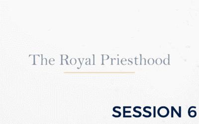 The Royal Priesthood – Session 6