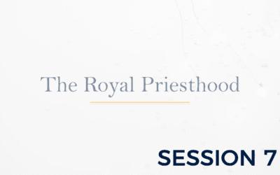 The Royal Priesthood – Session 7