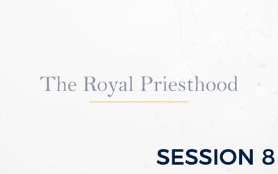 The Royal Priesthood – Session 8