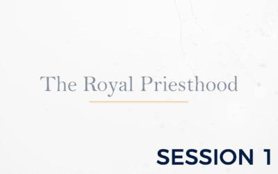 The Royal Priesthood – Session 1