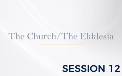 The Ekklesia – The Doctrine of the Church – Session 12