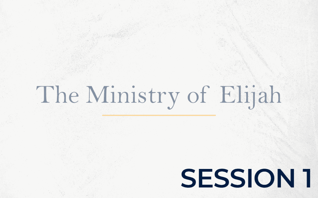 The Ministry of Elijah – Session 1