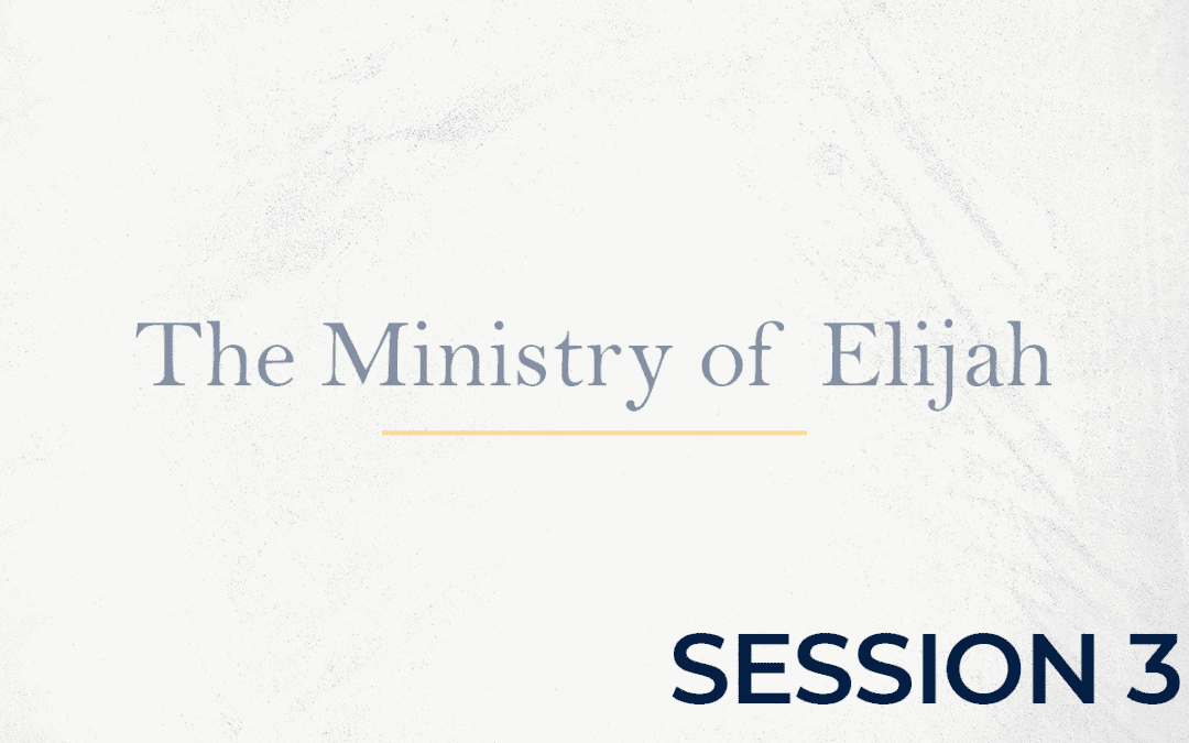 The Ministry of Elijah – Session 3