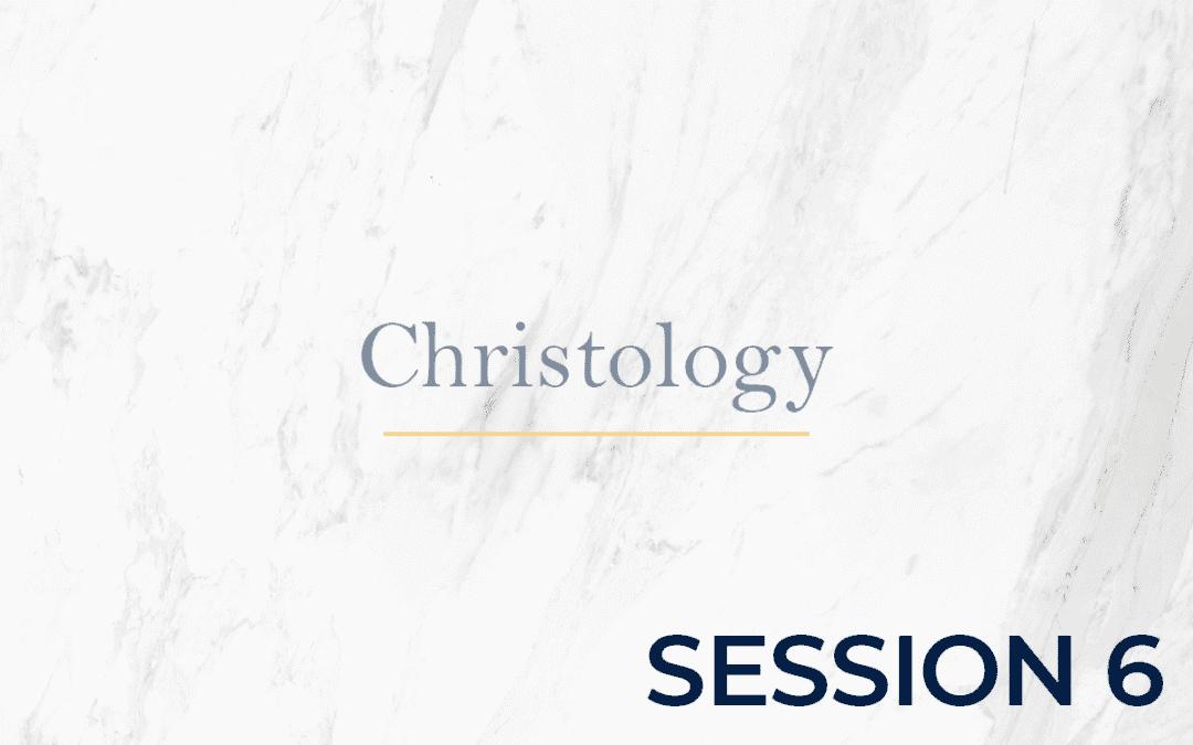 Christology – Session 6