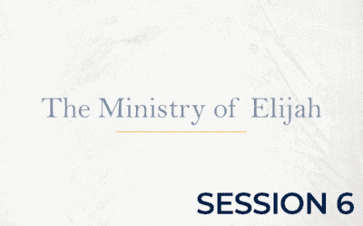 The Ministry of Elijah – Session 6