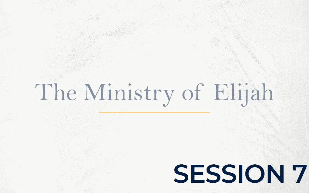 The Ministry of Elijah – Session 7