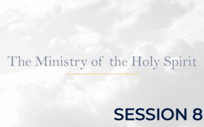 The Ministry of the Holy Spirit – Session 8