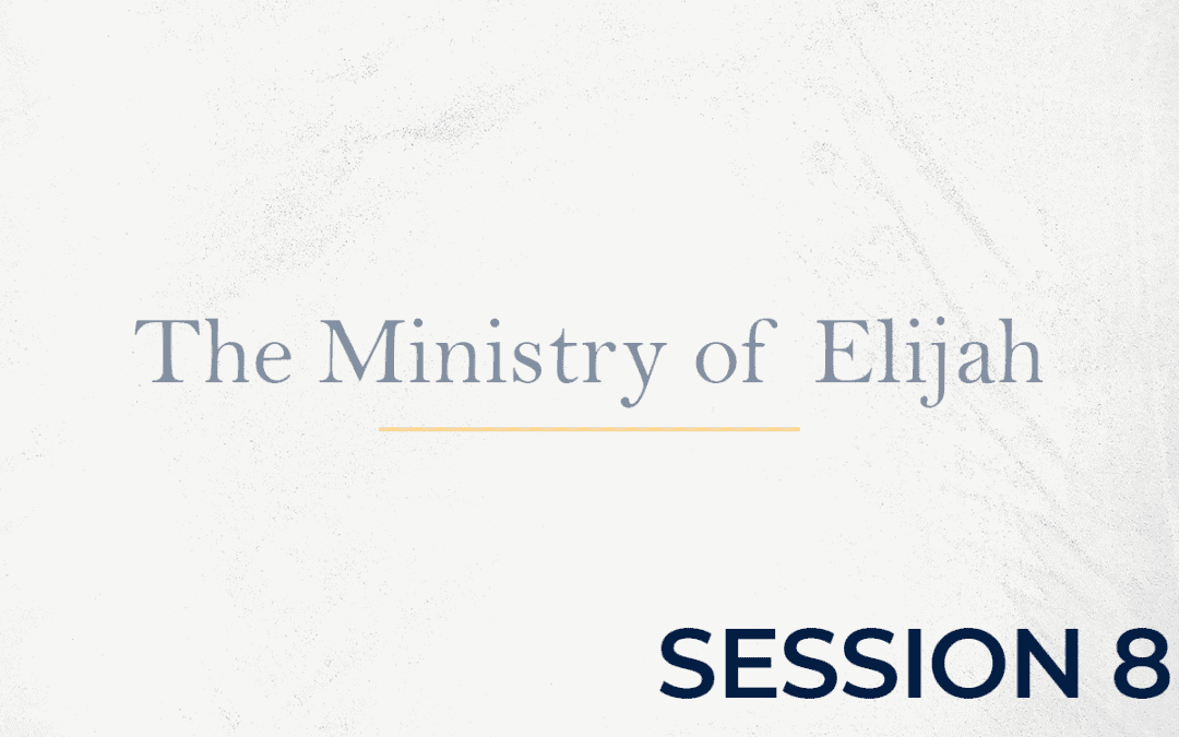 The Ministry of Elijah – Session 8