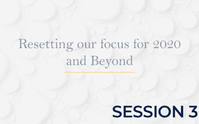 Resetting our focus for 2020 and Beyond – Session 3