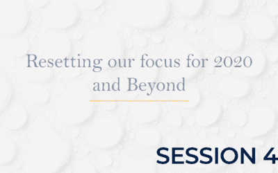 Resetting our focus for 2020 and Beyond – Session 4