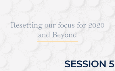 Resetting our focus for 2020 and Beyond – Session 5