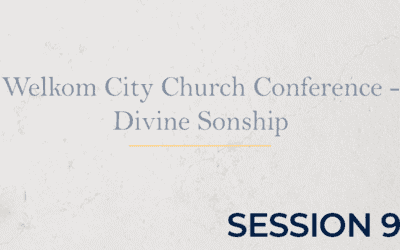 Welkom City Church Conference – Divine Sonship – Session 9