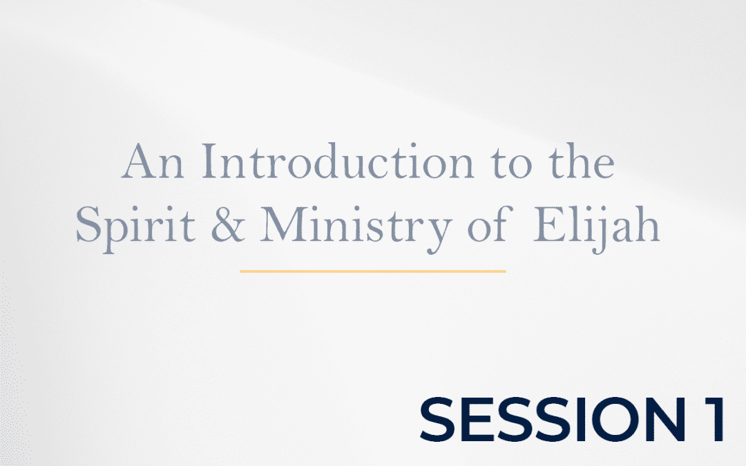 An Introduction to the Spirit & Ministry of Elijah Session 1