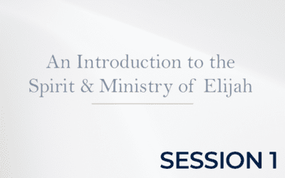 An Introduction to the Spirit & Ministry of Elijah – Session 1