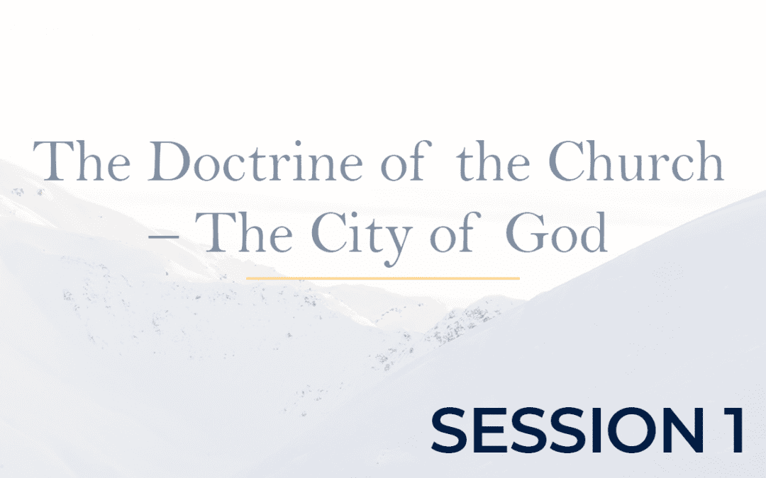 The Doctrine of the Church – The City of God - Session 1