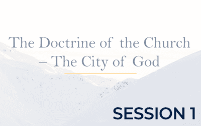 The Doctrine of the Church – The City of God – Session 1