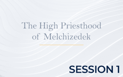 The High Priesthood of Melchizedek – Session 1