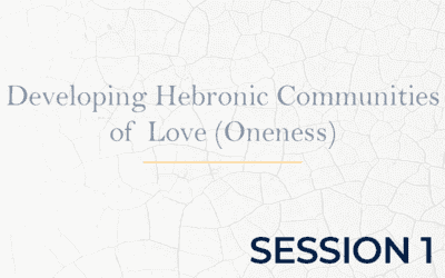 Developing Hebronic Communities of Love (Oneness) – Session 1