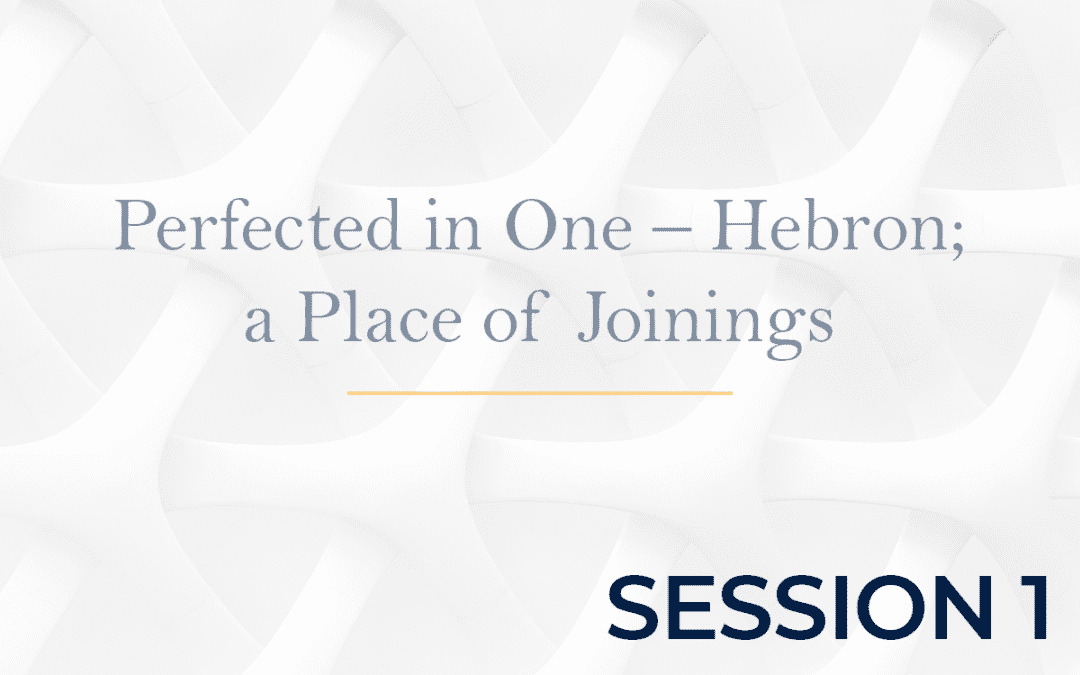 Perfected in One – Hebron a Place of Joinings - Session 1