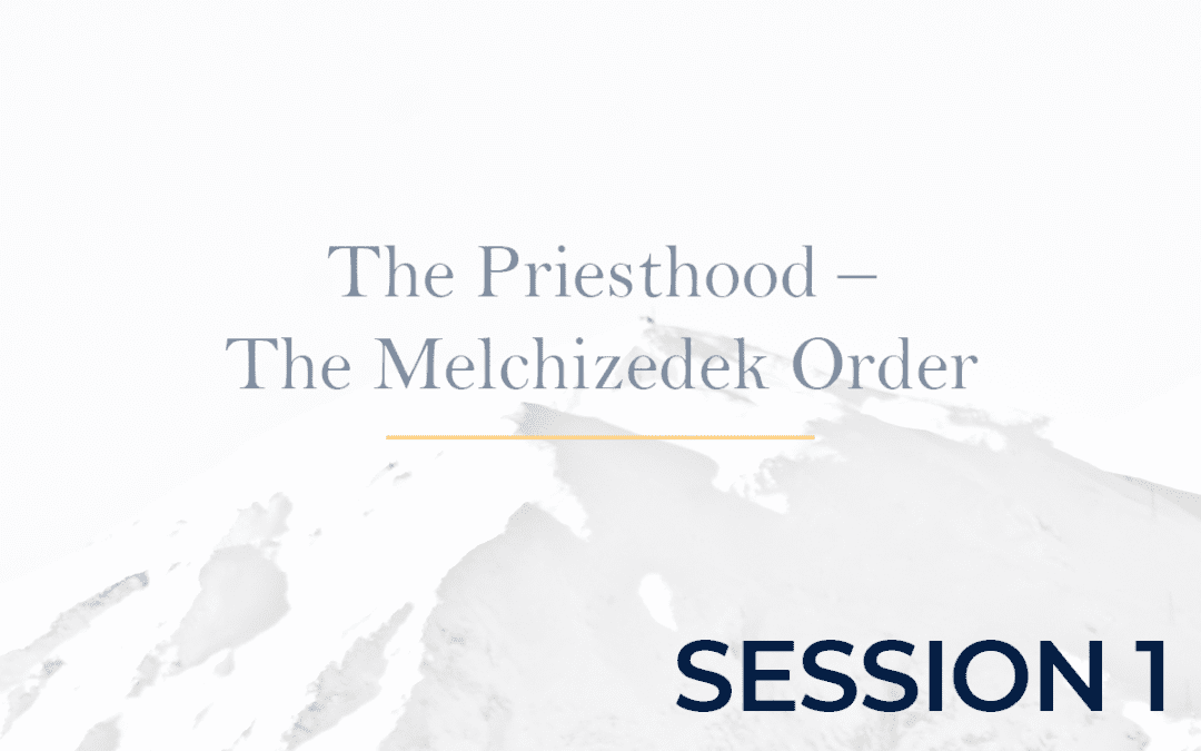 The Priesthood – The Melchizedek Order Session 1