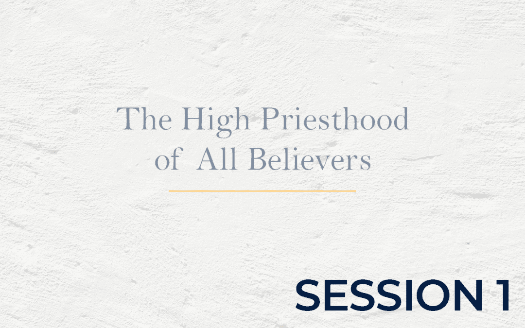 The High Priesthood of All Believers Session 1