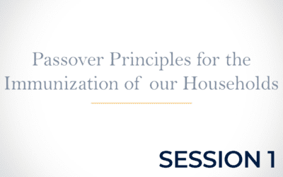 Passover Principles for the Immunization of our Households Session 1