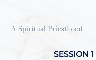 A Spiritual Priesthood – Session 1