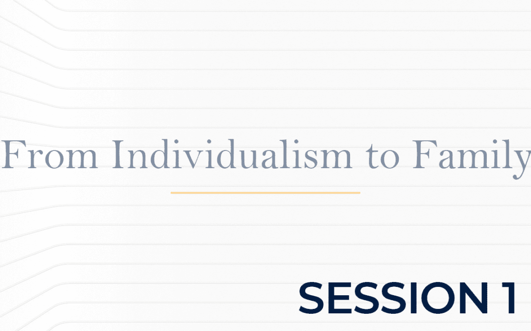 From Individualism to Family Session 1