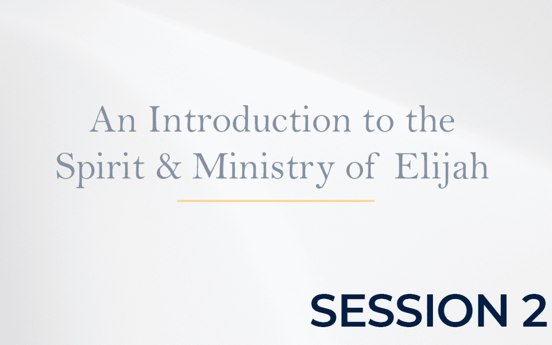 An Introduction to the Spirit & Ministry of Elijah Session 2