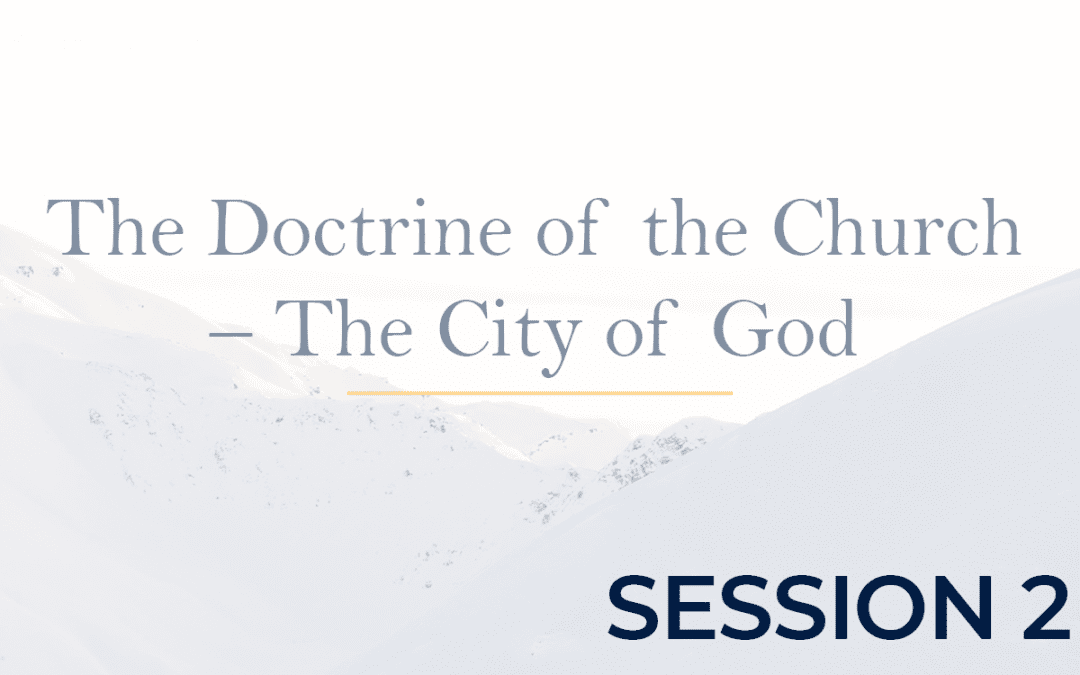 The Doctrine of the Church – The City of God - Session 2