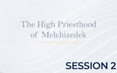 The High Priesthood of Melchizedek – Session 2