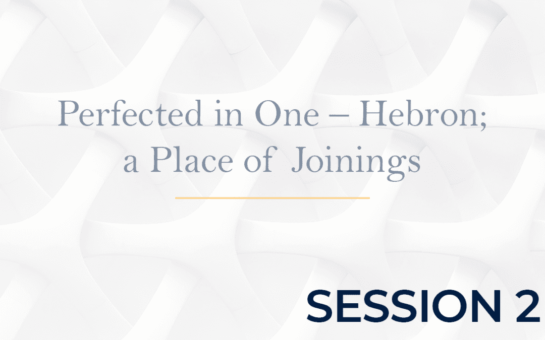Perfected in One – Hebron a Place of Joinings - Session 2