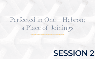 Perfected in One – Hebron, a Place of Joinings – Session 2