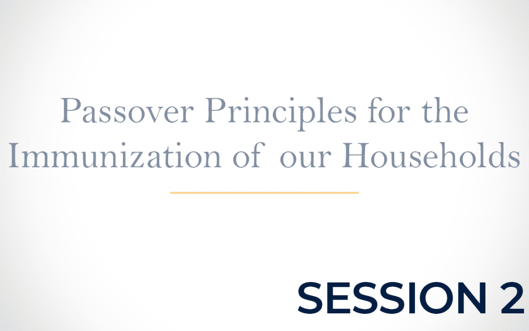 Passover Principles for the Immunization of our Households Session 2