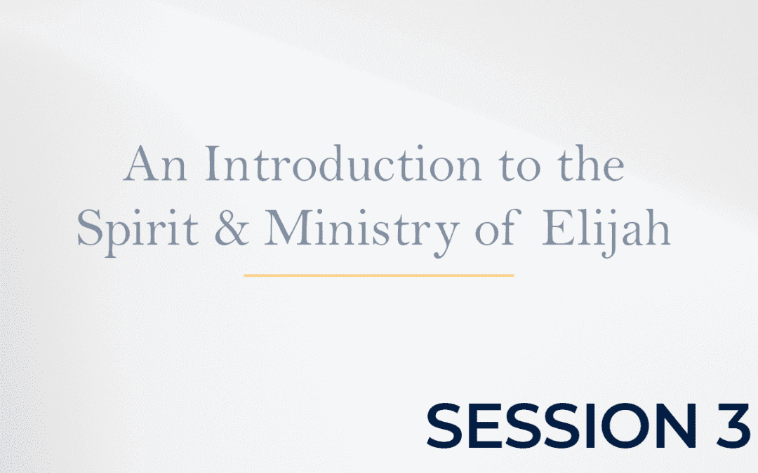 An Introduction to the Spirit & Ministry of Elijah Session 3
