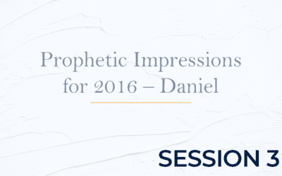 Prophetic Impressions for 2016 – Daniel – Session 3