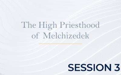 The High Priesthood of Melchizedek – Session 3