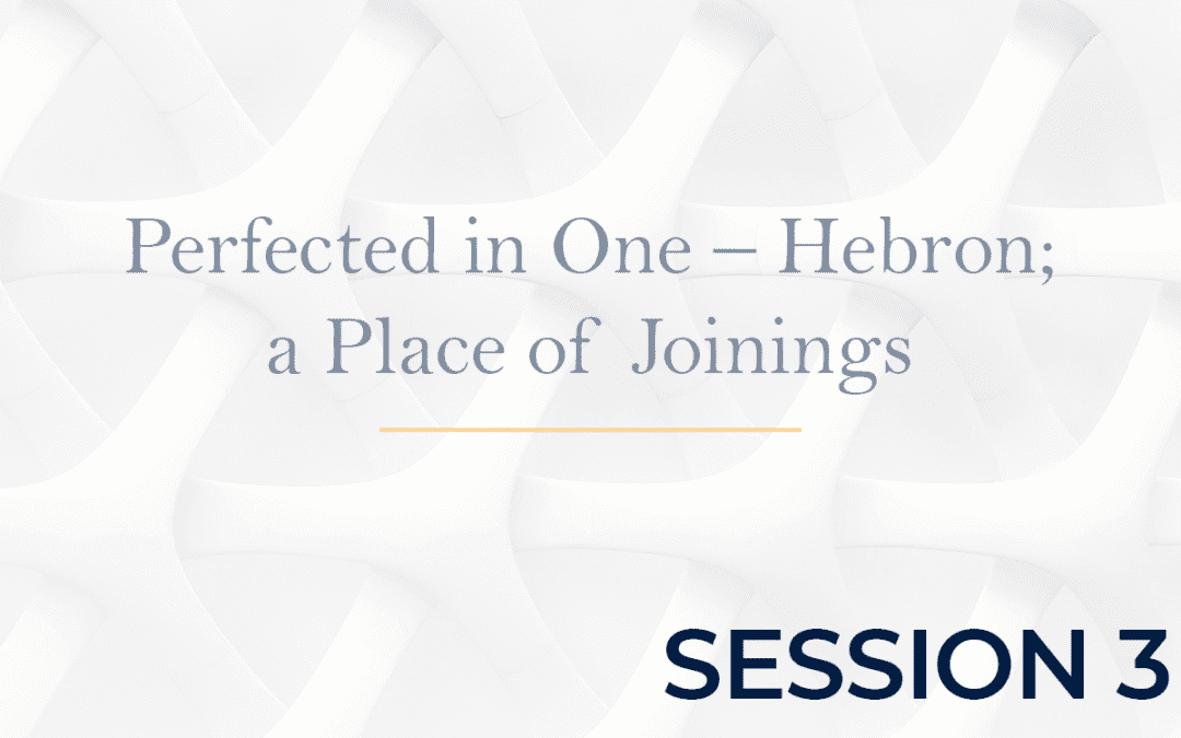 Perfected in One – Hebron a Place of Joinings - Session 3