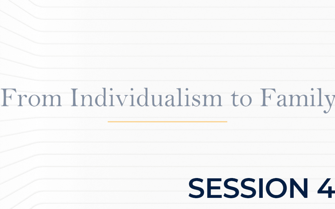From Individualism to Family Session 4