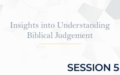 Insights into Understanding Biblical Judgement – Session 5