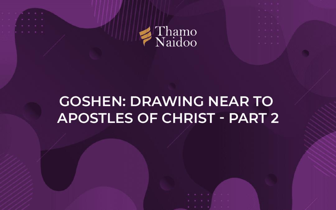 Goshen- Drawing near to Apostles of Christ - Part 2