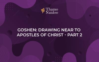 Goshen: Drawing near to Apostles of Christ Part 2 – Thursdays with Thamo Episode 14
