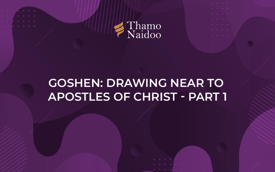 Goshen- Drawing near to Apostles of Christ - Part 1
