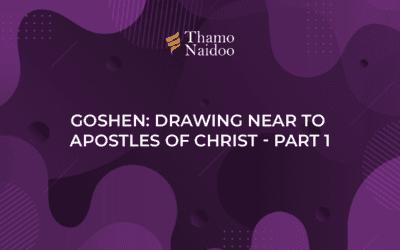 Goshen: Drawing near to Apostles of Christ Part 1 – Thursdays with Thamo Episode 13