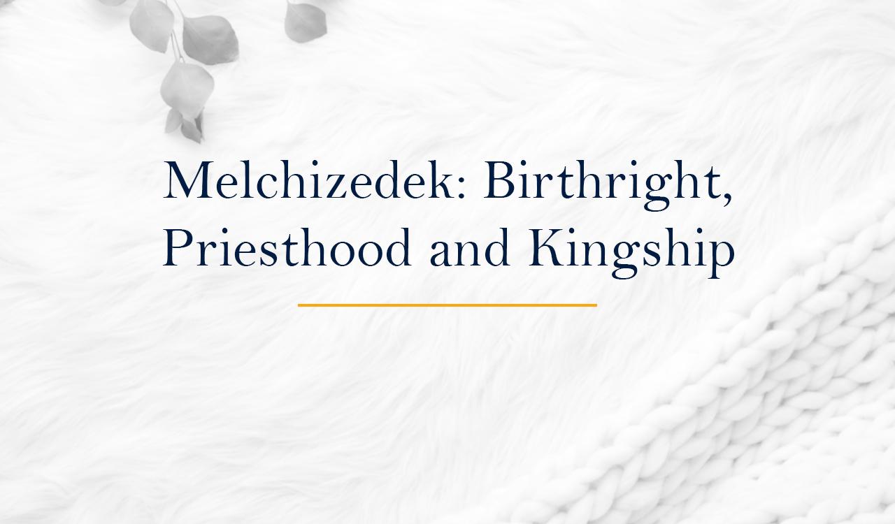 Melchizedek: Birthright, Priesthood and Kingship